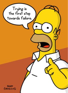 Homer Simpson: Trying is the first step towards failure.